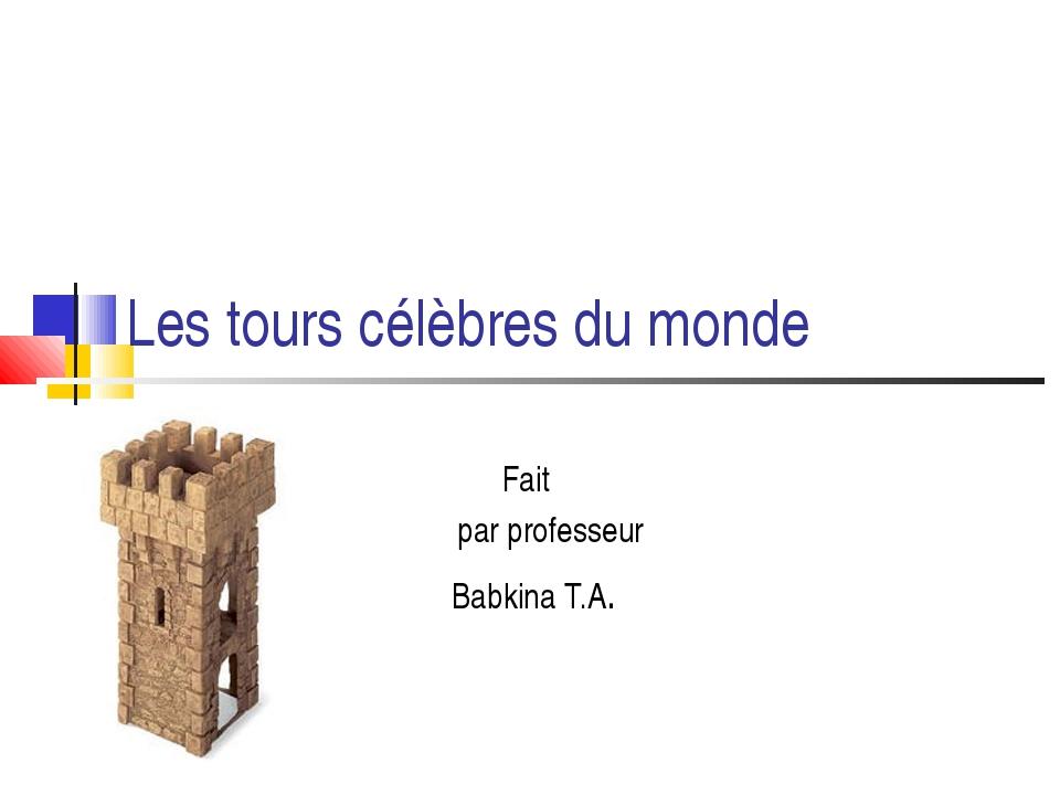 Les tours célèbres du monde Fait par professeur Babkina T.A.
