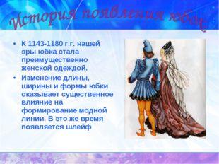 К 1143-1180 г.г. нашей эры юбка стала преимущественно женской одеждой. Измене