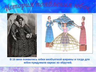 В 16 веке появились юбки необъятной ширины и тогда для юбок придумали каркас