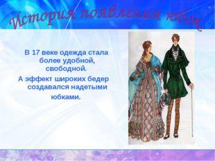 В 17 веке одежда стала более удобной, свободной. А эффект широких бедер созд
