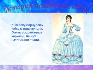 К 18 веку вернулась юбка в виде купола. Опять сооружались каркасы, на них