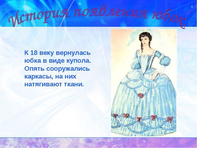К 18 веку вернулась юбка в виде купола. Опять сооружались каркасы, на них...