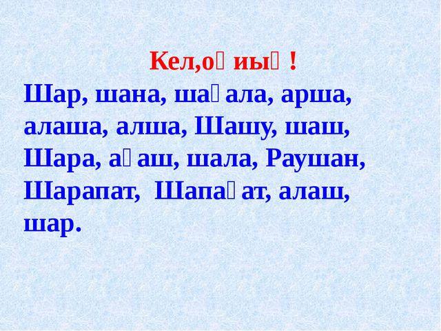 Кел,оқиық! Шар, шана, шағала, арша, алаша, алша, Шашу, шаш, Шара, ағаш, шала...