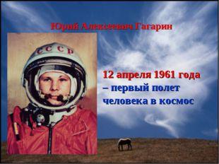 Юрий Алексеевич Гагарин 12 апреля 1961 года – первый полет человека в космос