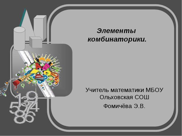 Элементы комбинаторики. Учитель математики МБОУ Ольховская СОШ Фомичёва Э.В.