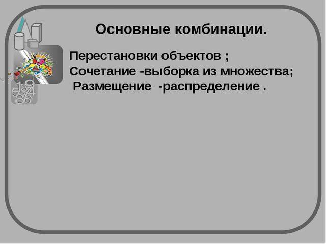 Основные комбинации. Перестановки объектов ; Сочетание -выборка из множества;...