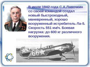 В июле 1942 года С.А.Лавочкин со своей командой создал новый быстроходный, ма