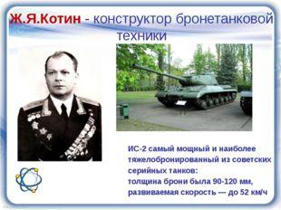 Ж.Я.Котин - конструктор бронетанковой техники ИС-2 самый мощный и наиболее тя