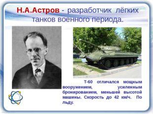 Н.А.Астров - разработчик лёгких танков военного периода. Т-60 отличался мощны
