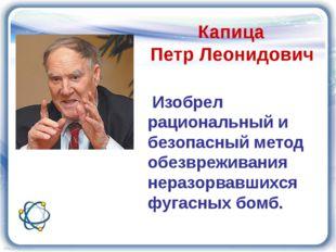 Капица Петр Леонидович Изобрел рациональный и безопасный метод обезвреживани
