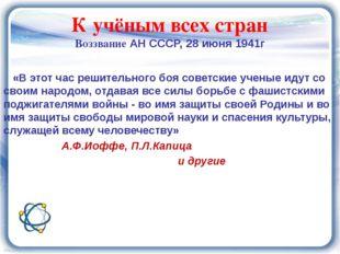 К учёным всех стран Воззвание АН СССР, 28 июня 1941г «В этот час решительного