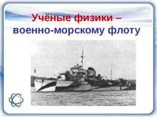 Учёные физики – военно-морскому флоту