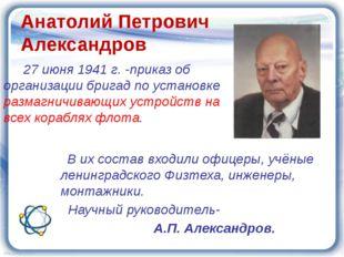 Анатолий Петрович Александров 27 июня 1941 г. -приказ об организации бригад п