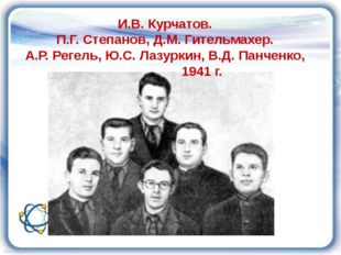 И.В. Курчатов. П.Г. Степанов, Д.М. Гительмахер. А.Р. Регель, Ю.С. Лазуркин, В