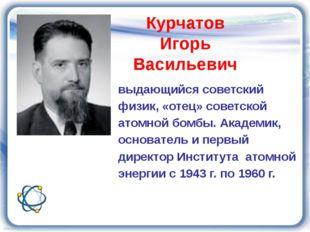 Курчатов Игорь Васильевич выдающийся советский физик, «отец» советской атомно