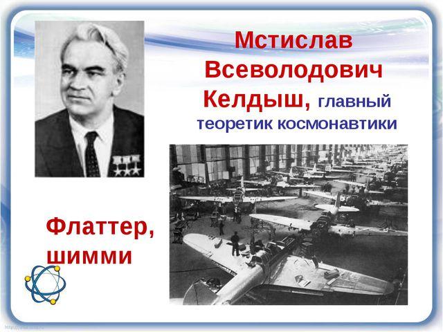Мстислав Всеволодович Келдыш, главный теоретик космонавтики Флаттер, шимми