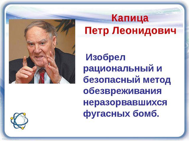 Капица Петр Леонидович Изобрел рациональный и безопасный метод обезвреживани...