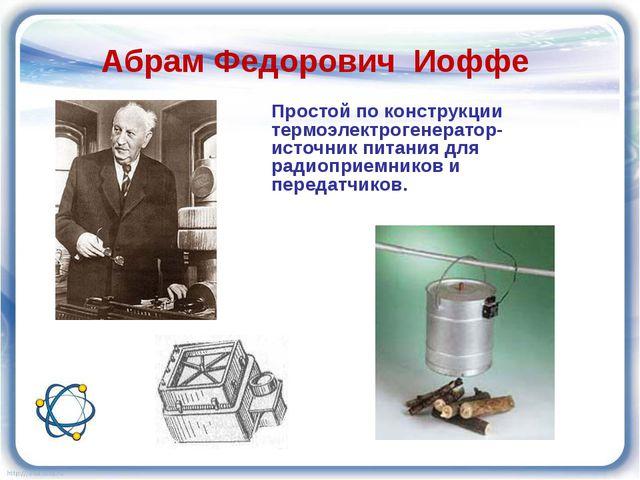 Абрам Федорович Иоффе Простой по конструкции термоэлектрогенератор- источник...