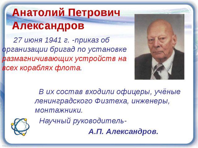 Анатолий Петрович Александров 27 июня 1941 г. -приказ об организации бригад п...