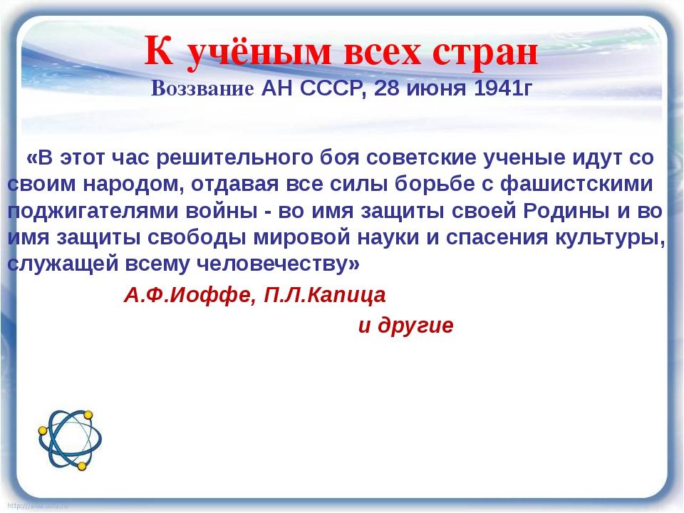 К учёным всех стран Воззвание АН СССР, 28 июня 1941г «В этот час решительного...