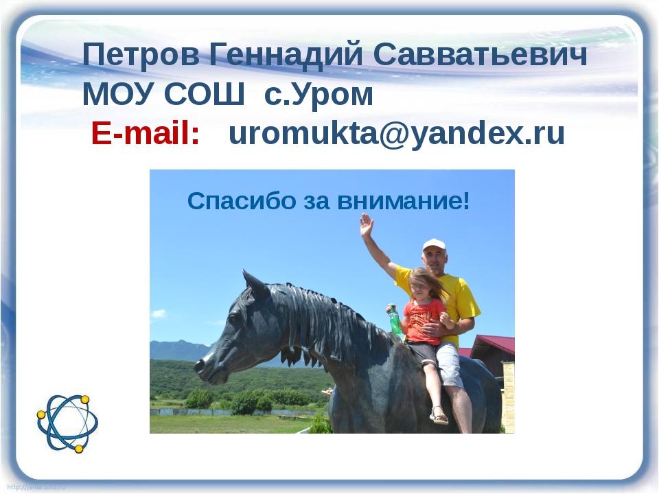 Петров Геннадий Савватьевич МОУ СОШ с.Уром E-mail: uromukta@yandex.ru Спасибо...