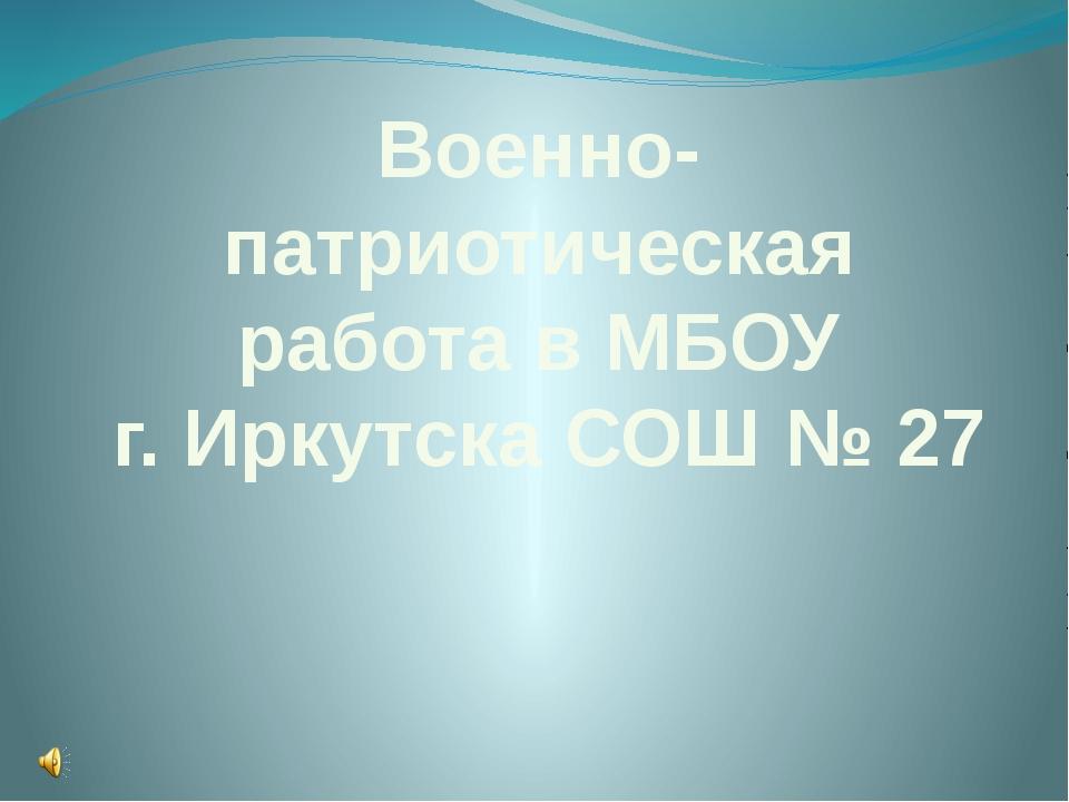 Военно- патриотическая работа в МБОУ г. Иркутска СОШ № 27