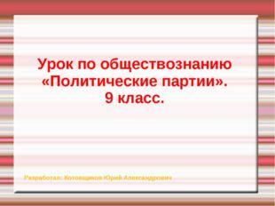 Урок по обществознанию «Политические партии». 9 класс. Разработал: Котовщиков