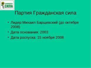 Партия Гражданская сила Лидер:Михаил Барщевский (до октября 2008) Дата основа