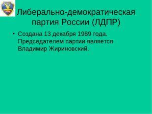 Либерально-демократическая партия России (ЛДПР) Создана 13 декабря 1989 года.