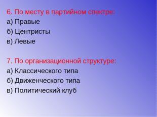 6. По месту в партийном спектре: а) Правые б) Центристы в) Левые 7. По органи
