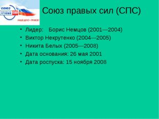 Союз правых сил (СПС) Лидер:Борис Немцов (2001—2004) Виктор Некрутенко (2004