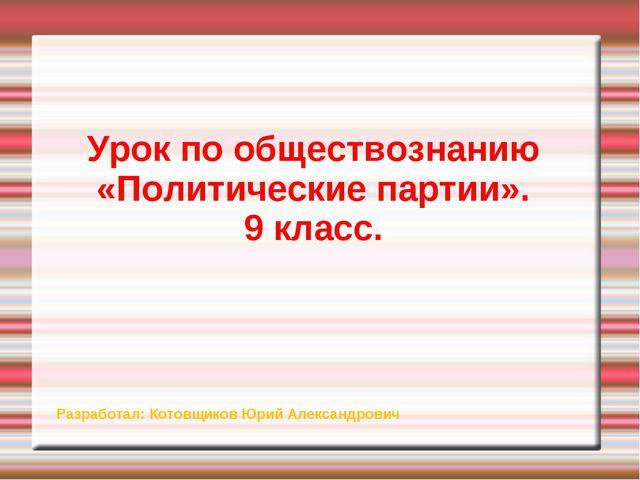 Урок по обществознанию «Политические партии». 9 класс. Разработал: Котовщиков...