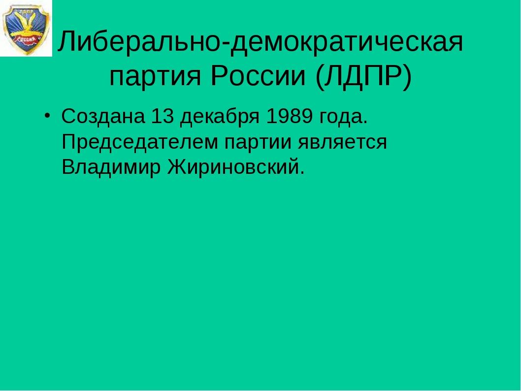 Либерально-демократическая партия России (ЛДПР) Создана 13 декабря 1989 года....