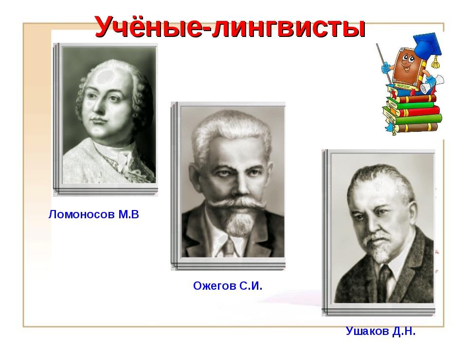 Учёные-лингвисты Ожегов С.И. Ломоносов М.В. . Ушаков Д.Н.