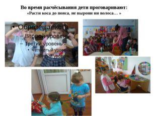 Во время расчёсывания дети проговаривают: «Расти коса до пояса, не вырони ни