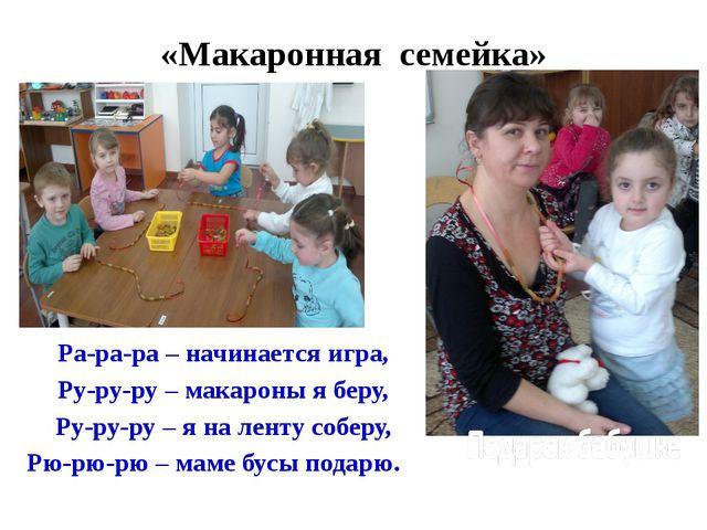 «Макаронная семейка» Ра-ра-ра – начинается игра, Ру-ру-ру – макароны я беру,...