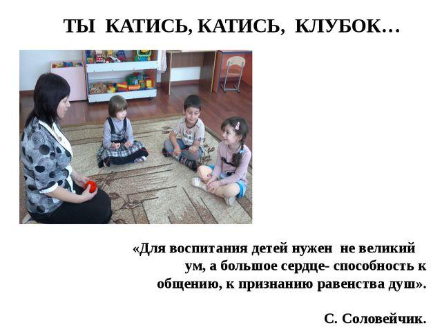 ТЫ КАТИСЬ, КАТИСЬ, КЛУБОК…  «Для воспитания детей нужен не великий ...