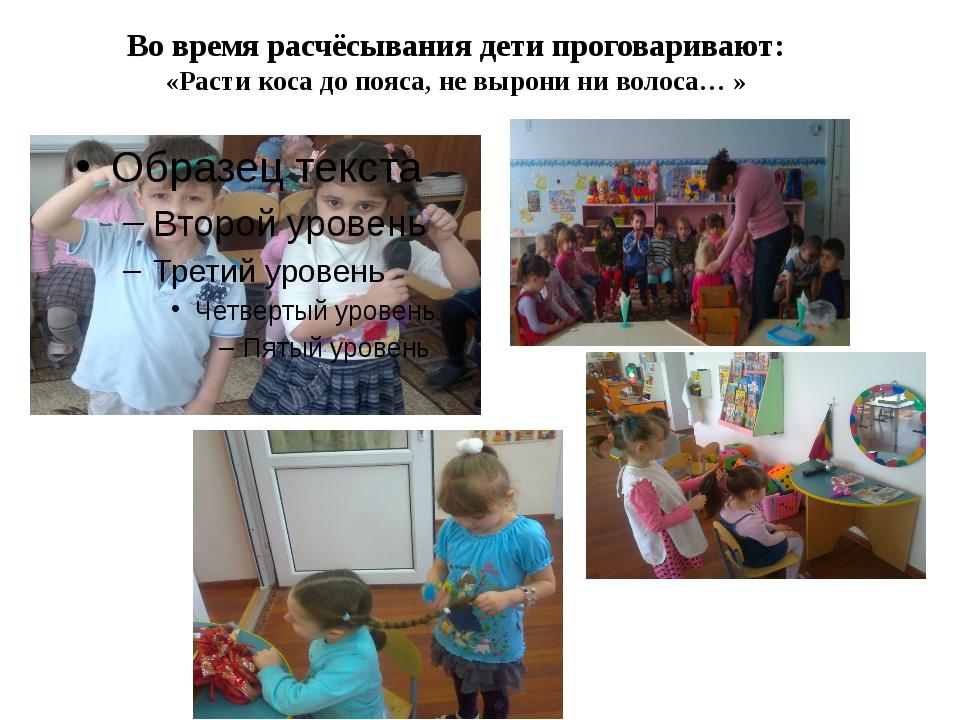 Во время расчёсывания дети проговаривают: «Расти коса до пояса, не вырони ни...