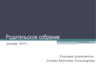 Родительское собрание Декабрь 2015 г. Классный руководитель: Агукина Валентин