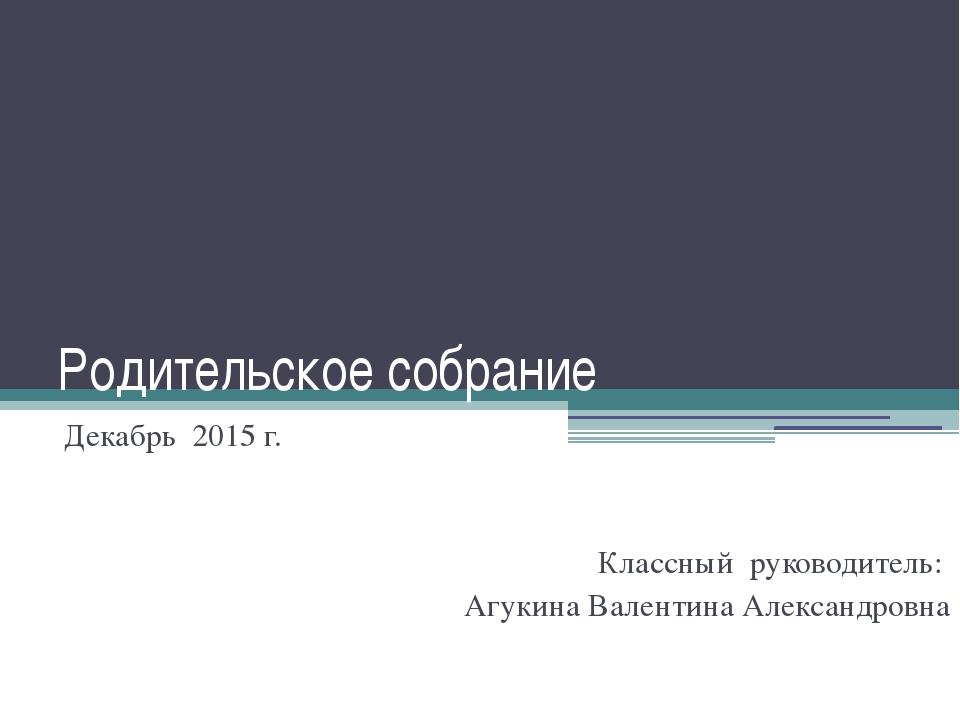 Родительское собрание Декабрь 2015 г. Классный руководитель: Агукина Валентин...