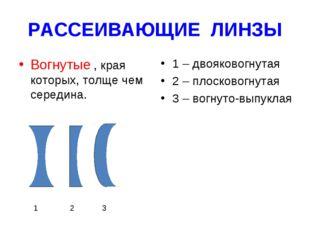РАССЕИВАЮЩИЕ ЛИНЗЫ Вогнутые , края которых, толще чем середина. 1 – двояковог