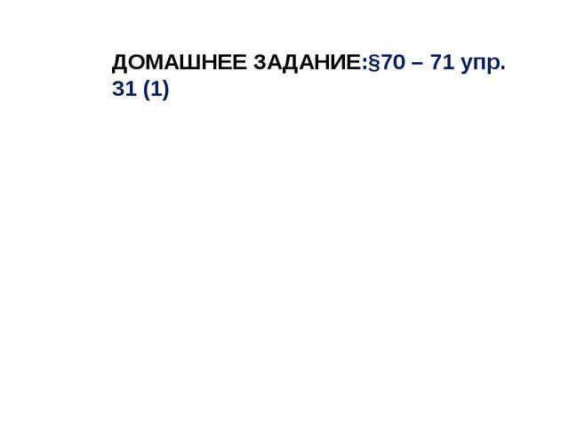 ДОМАШНЕЕ ЗАДАНИЕ:§70 – 71 упр. 31 (1)