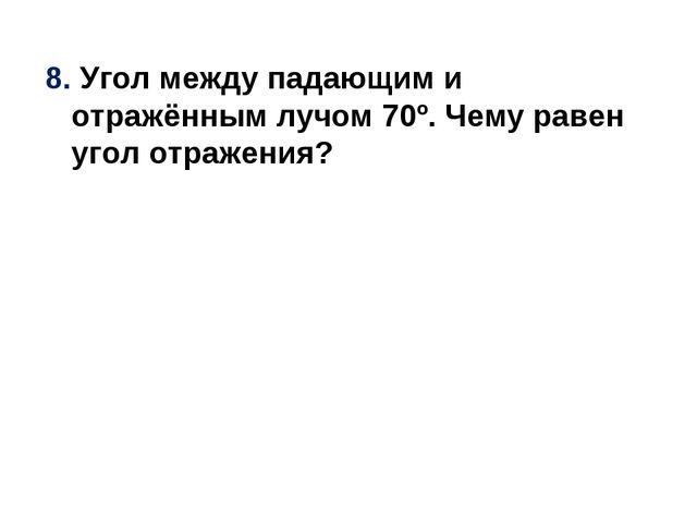 8. Угол между падающим и отражённым лучом 70º. Чему равен угол отражения?