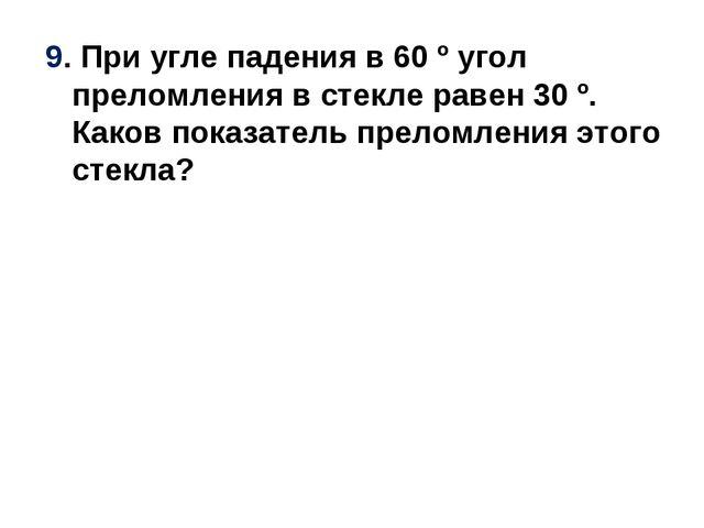 9. При угле падения в 60 º угол преломления в стекле равен 30 º. Каков показа...