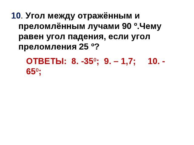 10. Угол между отражённым и преломлённым лучами 90 º.Чему равен угол падения,...