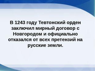 В 1243 году Тевтонский орден заключил мирный договор с Новгородом и официальн