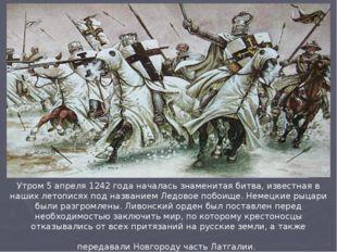 Утром 5 апреля 1242 года началась знаменитая битва, известная в наших летопис