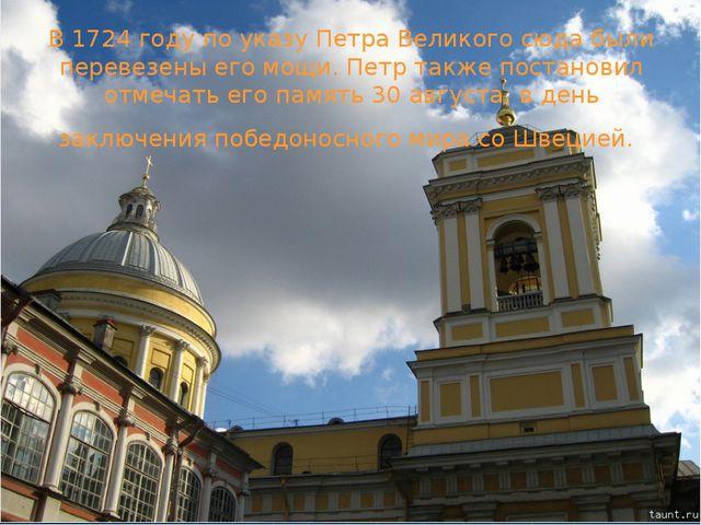 В 1724 году по указу Петра Великого сюда были перевезены его мощи. Петр также...