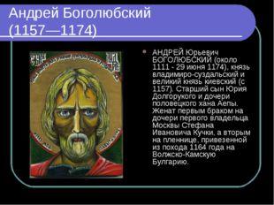 Андрей Боголюбский (1157—1174) АНДРЕЙ Юрьевич БОГОЛЮБСКИЙ (около 1111 - 29 ию
