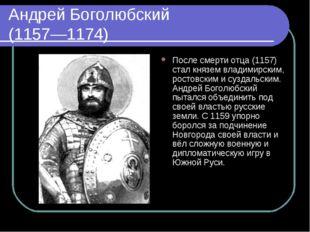Андрей Боголюбский (1157—1174) После смерти отца (1157) стал князем владимирс